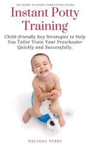 Instant Potty Training: Child-friendly Key Strategies to Help You Toilet Train Your Preschooler Quickly and Successfully.