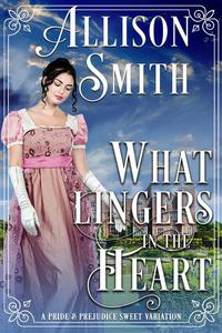 What Lingers In the Heart: A Darcy & Elizabeth Pride and Prejudice Variation