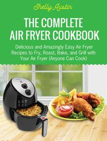 The Complete Air Fryer Cookbook: Delicious and Amazingly Easy Air Fryer Recipes to Fry, Roast, Bake, and Grill with Your Air Fryer (Anyone Can Cook)