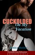 Cuckolded On My Vacation