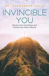 Invincible You: Discover Your Inner Power and Achieve Your Heart's Desires