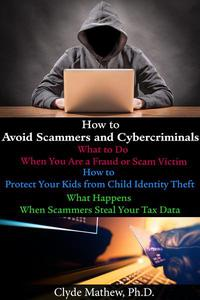 How to Avoid Scammers and Cybercriminals: What to Do When You Are a Fraud or Scam Victim; How to Protect Your Kids from Child Identity Theft; What Happens When Scammers Steal Your Tax Data.