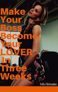 Make Your Boss Become Your Lover in Three Weeks