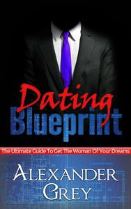 Dating Blueprint: The Ultimate Guide to Get the Women of Your Dreams
