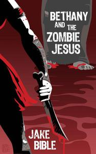 Bethany And The Zombie Jesus: A Collection of Horror And Grotesquery