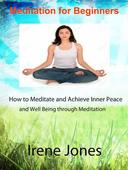 Meditation for Beginners - How to Meditate and Achieve Inner Peace and Well Being through Meditation.