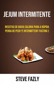 Jejum Intermitente - Receitas De Baixa Caloria Para A Rápida Perda De Peso ?( Intermittent Fasting )