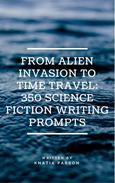 From Alien Invasion to Time Travel: 350 Science Fiction Writing Prompts