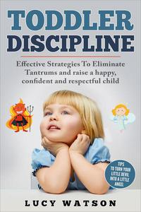 Toddler Discipline: Effective Strategies to Eliminate Tantrums and Raise a Happy, Confident, and Respectful Child. Tips to Turn Your Little Devil Into a Little Angel