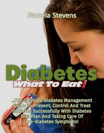 Diabetes What to Eat!: The Ultimate Diabetes Management Guide To Prevent, Control And Treat Diabetes Successfully With Diabetes Diet Plan And Taking Care Of Pre-Diabetes Symptoms!