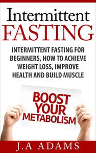 Intermittent Fasting: Intermittent Fasting for Beginners, How to Achieve Weight Loss, Improve Health and Build Muscle.