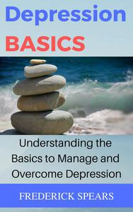 Depression Basics: Understanding the Basics to Manage and Overcome Depression