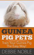 Guinea Pig Pets: Train Your Guinea Pig The Easy Way!