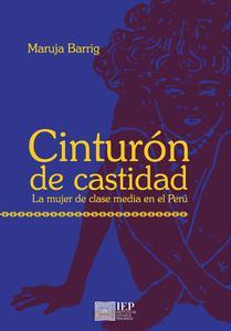 Cinturón de castidad. La mujer de clase media en el Perú