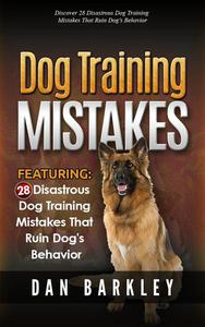 Dog Training Mistakes: 28 Disastrous Dog Training Mistakes That Ruin Dog's Behavior