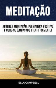 Meditação: Aprenda Meditação, Permaneça Positivo E Cure-se (Embasado Cientificamente)