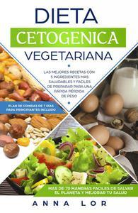 Dieta Cetogenica Vegetariana: Las mejores Recetas con 5 Ingredientes Mas Saludables y Fáciles de Preparar para una Rápida Pérdida de peso. (Plan de Comidas de 7 días para Principiantes Incluido)