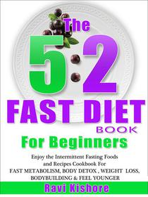 The 5:2 Fast Diet Book For Beginners: Enjoy the Intermittent Fasting Foods and Recipes Cookbook FOR FAST METABOLISM, BODY DETOX , WEIGHT  LOSS, BODYBUILDING & FEEL YOUNGER