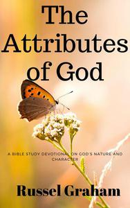 The Attributes of God: A Bible Study Devotional on God's Nature and Character