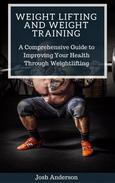 Weight Lifting and Weight Training;  A Comprehensive Guide to Improving Your Health Through Weightlifting