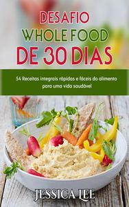 Desafio Whole Food de  30 Dias:  54 Receitas integrais rápidas e fáceis do alimento para uma vida saudável