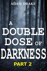 A Double Dose of Darkness Part 2
