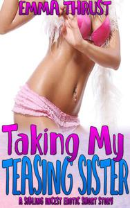 Taking My Teasing Sister: A Brother Sister Erotica Creampie Taboo Incest Forbidden Bareback Family Sex Barely Legal Erotica Short Story