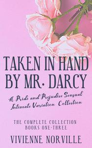 Taken in Hand By Mr. Darcy: A Pride & Prejudice Sensual Intimate Collection