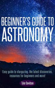 Beginner's Guide to Astronomy: Easy guide to stargazing, the latest discoveries, resources for beginners, and more!