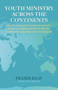 Youth Ministry Across the Continents: Eleven Youth Pastors from Ten Countries on the Key Building Blocks for Effective Youth Work Leadership in The Local Church