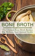 Bone Broth: The Ultimate Bone Broth Recipes For Wellness And Optimal Health