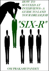 SIX-R -How to Succeed at Interviews – A Guide to Land Your Dream Job