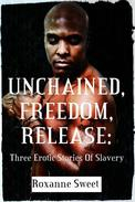Unchained, Freedom, Release: Three Erotic Stories of Slavery