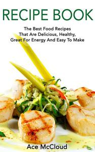 Recipe Book: The Best Food Recipes That Are Delicious, Healthy, Great For Energy And Easy To Make