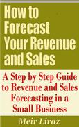 How to Forecast Your Revenue and Sales: A Step by Step Guide to Revenue and Sales Forecasting in a Small Business
