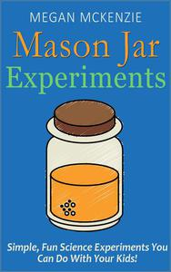 30 Mason Jar Experiments To Do With Your Kids: Fun and Easy Science Experiments You Can Do at Home