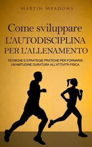 Come sviluppare l'autodisciplina per l'allenamento: Tecniche e strategie pratiche per formarsi un'abitudine duratura all'attività fisica