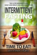 Intermittent Fasting: Time to Eat! The 10 Step Beginners Guide Easily Lose Weight & Live a Healthy Life