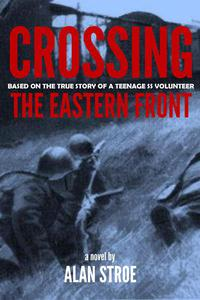 Crossing the Eastern Front: A Novel Based on the True Story of a Teenage SS Volunteer