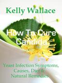 How To Cure Candida - Yeast Infection Causes, Symptoms, Diet & Natural Remedies