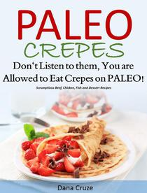 Paleo Crepes Don't Listen to Them, You are Allowed to Eat Crepes on PALEO! Scrumptious Beef, Chicken, Fish and Dessert Recipes