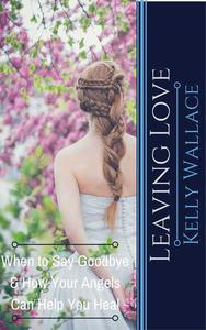 Leaving Love - When to Say Goodbye & How Your Angels  Can Help You Heal