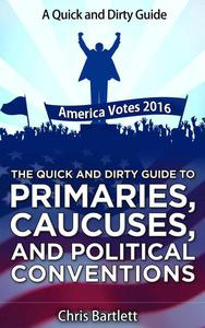 The Quick and Dirty Guide to Primaries, Caucuses, and Political Conventions