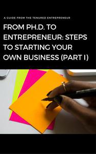 From Ph.D. to Entrepreneur: Steps to Starting Your Own Business (Part I)