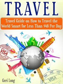 Travel: Travel Guide on How to Travel the World Smart for Less Than $48 Per Day