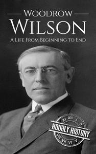 Woodrow Wilson: A Life From Beginning to End