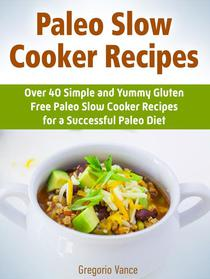 Paleo Slow Cooker Recipes: Over 40 Simple and Yummy Gluten Free Paleo Slow Cooker Recipes for a Successful Paleo Diet