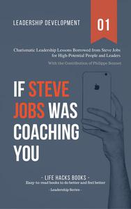 Leadership Development: If Steve Jobs Was Coaching You - Charismatic Leadership Lessons Borrowed from Steve Jobs for High Potential People and Leaders.
