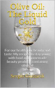 Olive Oil: The Liquid Gold - For our health, our beauty and taste: My recipes to stay young with food and homemade beauty products containing olive oil