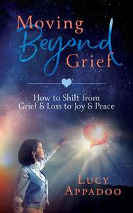 Moving Beyond Grief - How To Shift From Grief & Loss To Joy & Peace